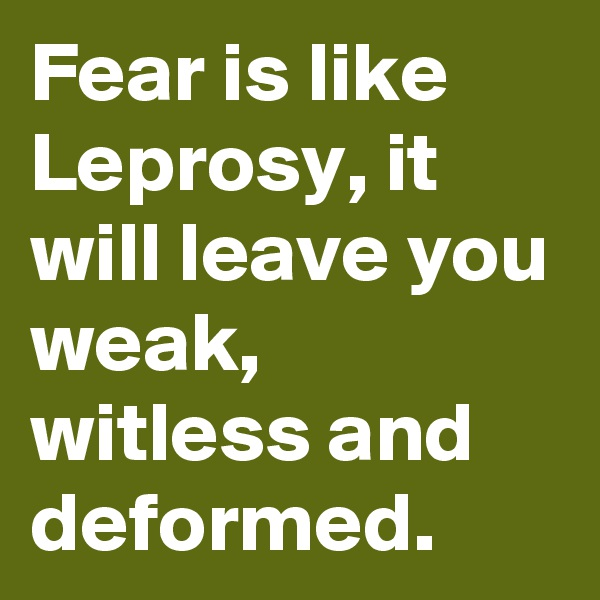 Fear is like Leprosy, it will leave you weak, witless and deformed.