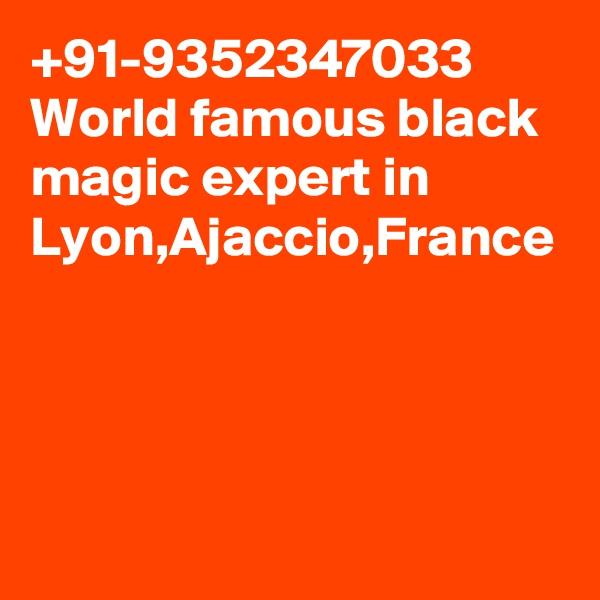 +91-9352347033 World famous black magic expert in Lyon,Ajaccio,France