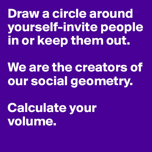 Draw a circle around yourself-invite people in or keep them out.  We are the creators of our social geometry.   Calculate your volume.