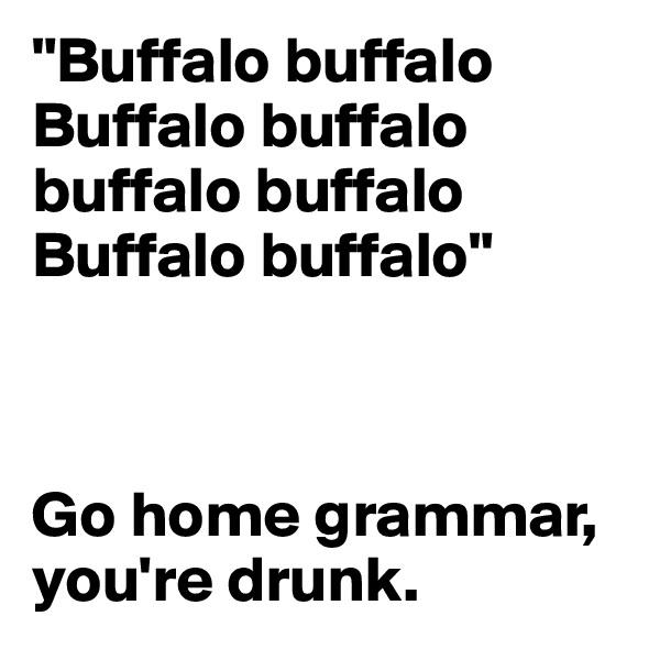 """""""Buffalo buffalo Buffalo buffalo buffalo buffalo Buffalo buffalo""""    Go home grammar, you're drunk."""