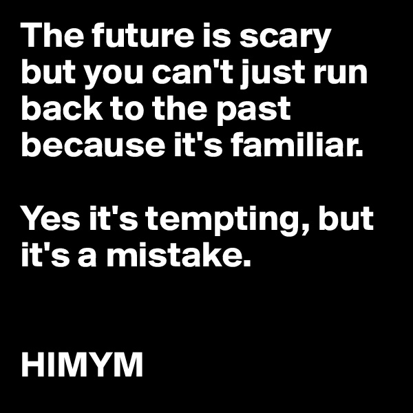 The future is scary but you can't just run back to the past because it's familiar.  Yes it's tempting, but it's a mistake.   HIMYM