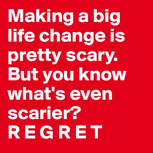 Making a big life change is pretty scary. But you know what's even scarier?  R E G R E T