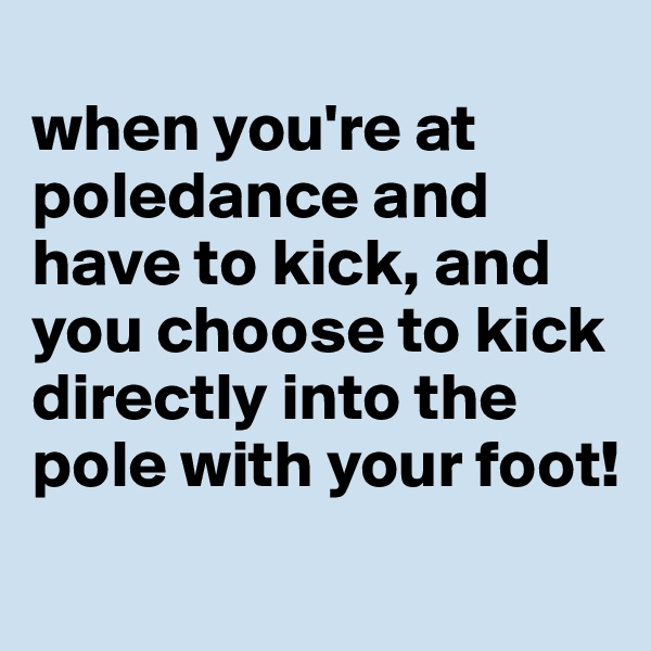 when you're at poledance and have to kick, and you choose to kick  directly into the pole with your foot!