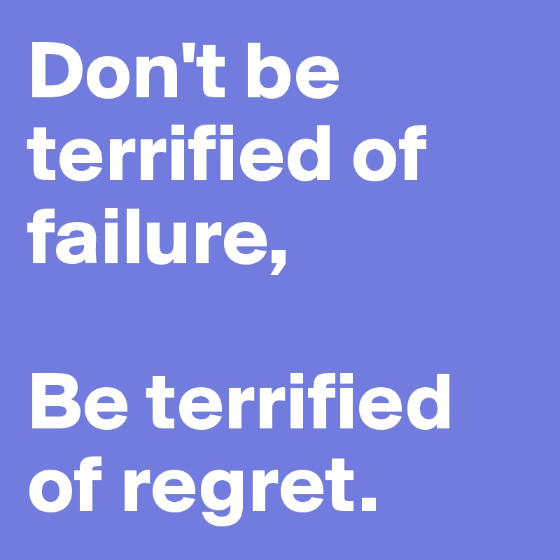 Don't be terrified of failure,  Be terrified of regret.