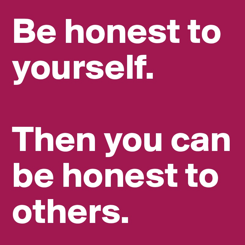 Be Honest To Yourself Then You Can Be Honest To Others Post By Removesing On Boldomatic