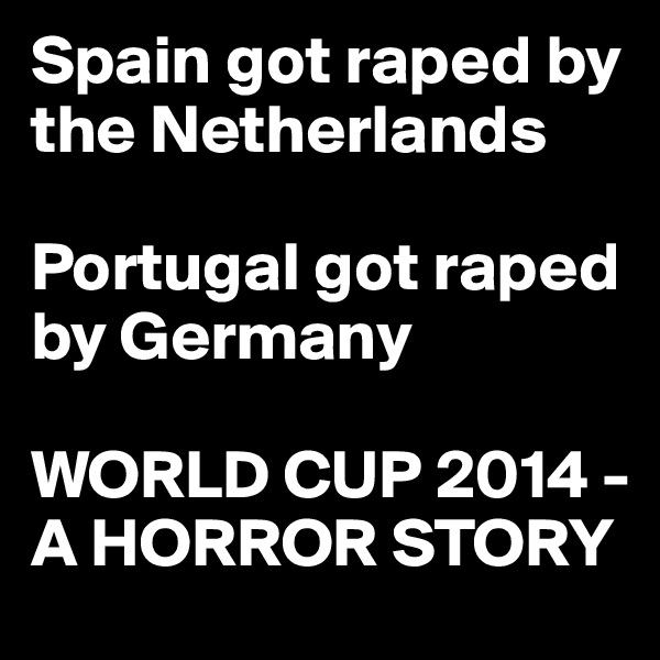 Spain got raped by the Netherlands   Portugal got raped by Germany   WORLD CUP 2014 - A HORROR STORY