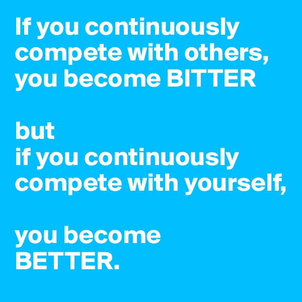 If you continuously compete with others, you become BITTER  but  if you continuously compete with yourself,   you become  BETTER.