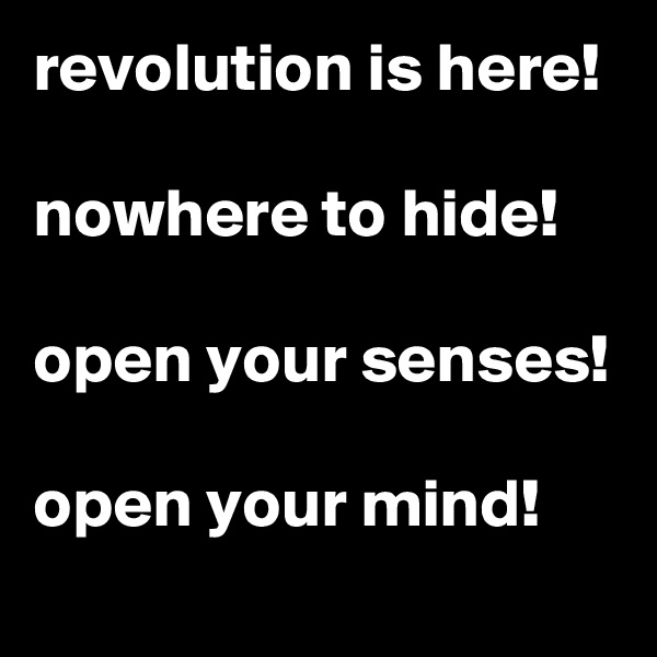 revolution is here!  nowhere to hide!   open your senses!  open your mind!