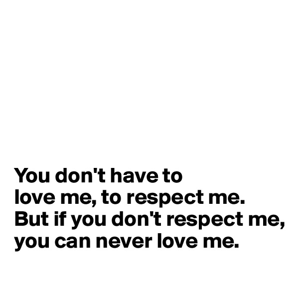 You don't have to  love me, to respect me.  But if you don't respect me,  you can never love me.