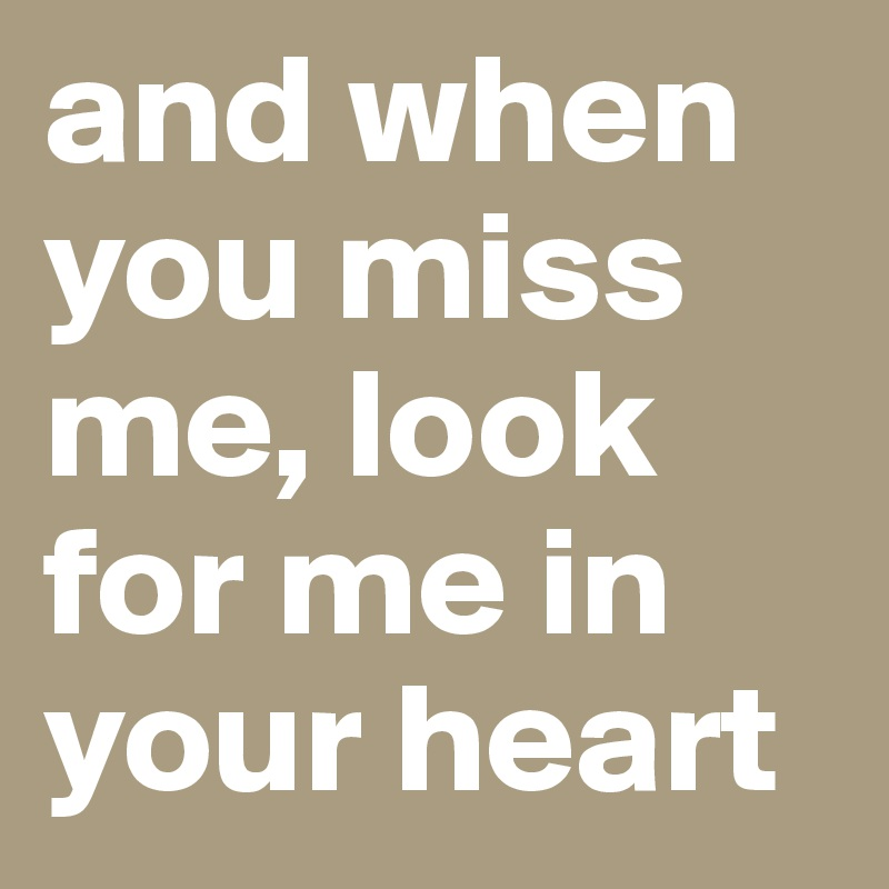 and when you miss me, look for me in your heart
