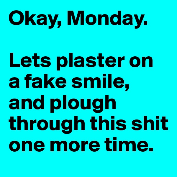 Okay, Monday.  Lets plaster on a fake smile, and plough through this shit one more time.
