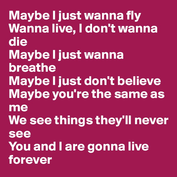 Maybe I just wanna fly Wanna live, I don't wanna die Maybe I just wanna breathe Maybe I just don't believe Maybe you're the same as me We see things they'll never see You and I are gonna live forever