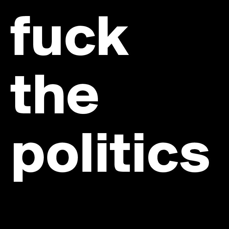 Fuck The Politics 102