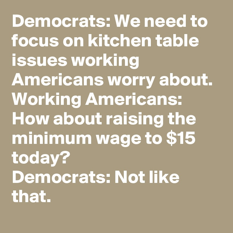 Democrats We Need To Focus On Kitchen Table Issues Working Americans Worry About Working Americans How About Raising The Minimum Wage To 15 Today Democrats Not Like That Post By Lukeoneil47