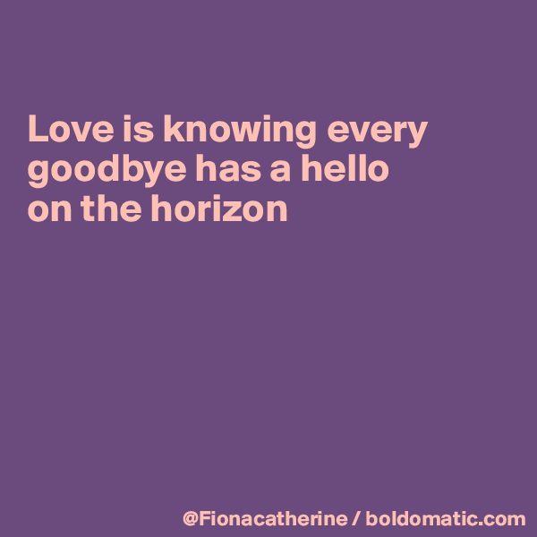 Love is knowing every goodbye has a hello on the horizon