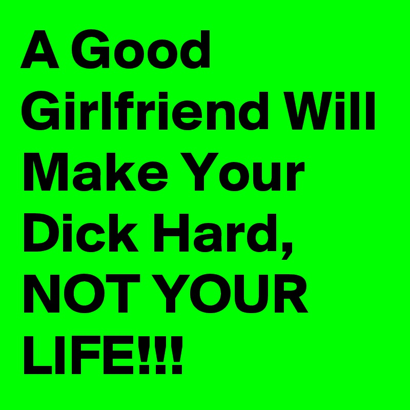 A Good Girlfriend Will Make Your Dick Hard Not Your Life Post