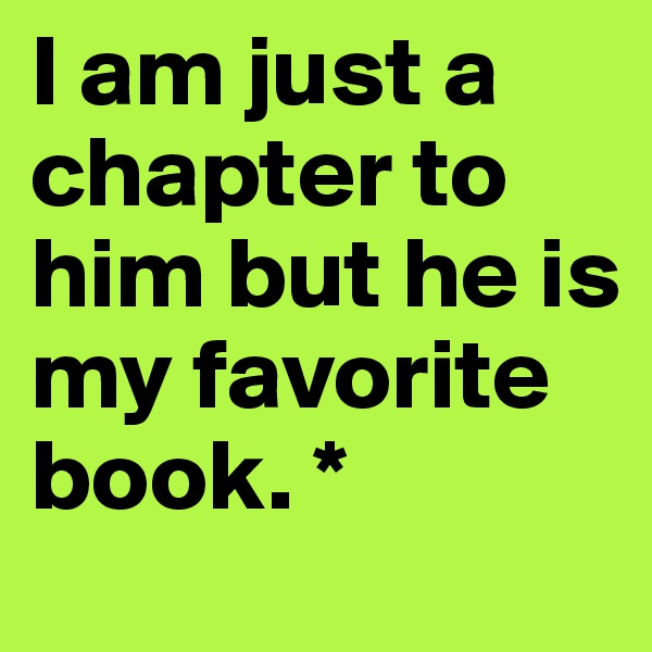I am just a chapter to him but he is my favorite book. *