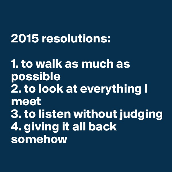 2015 resolutions:   1. to walk as much as      possible  2. to look at everything I   meet  3. to listen without judging  4. giving it all back   somehow