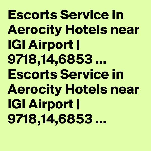 Escorts Service in Aerocity Hotels near IGI Airport   9718,14,6853 ... Escorts Service in Aerocity Hotels near IGI Airport   9718,14,6853 ...