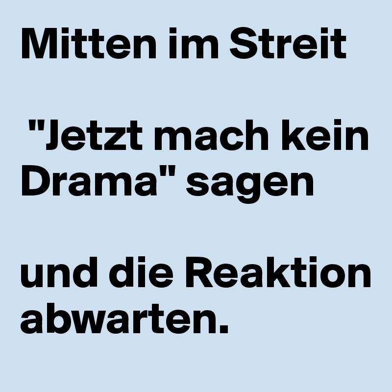 """Mitten im Streit   """"Jetzt mach kein Drama"""" sagen   und die Reaktion abwarten."""