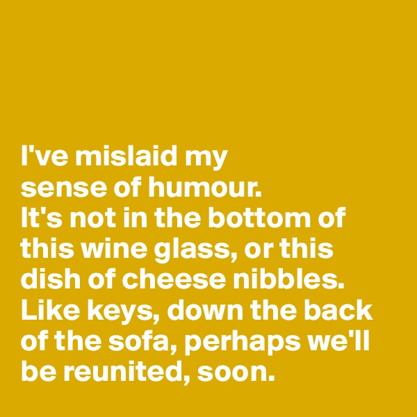 I've mislaid my  sense of humour.  It's not in the bottom of this wine glass, or this dish of cheese nibbles.  Like keys, down the back of the sofa, perhaps we'll be reunited, soon.