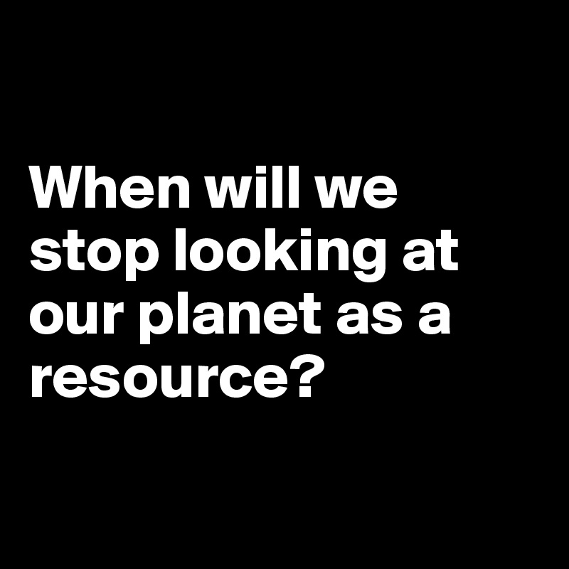 When will we stop looking at our planet as a resource?