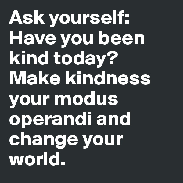 Ask yourself: Have you been kind today? Make kindness your modus operandi and change your world.