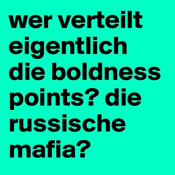 wer verteilt eigentlich die boldness points? die russische mafia?