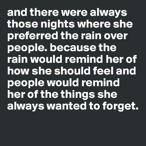 and there were always those nights where she preferred the rain over people. because the rain would remind her of how she should feel and people would remind her of the things she always wanted to forget.