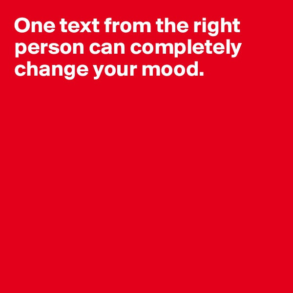 One text from the right person can completely change your mood.