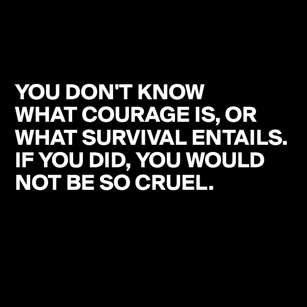 YOU DON'T KNOW  WHAT COURAGE IS, OR WHAT SURVIVAL ENTAILS.  IF YOU DID, YOU WOULD NOT BE SO CRUEL.