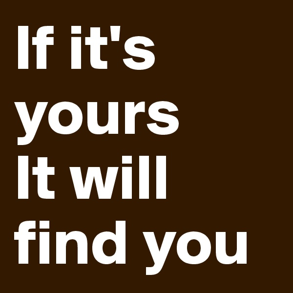 If it's yours  It will find you