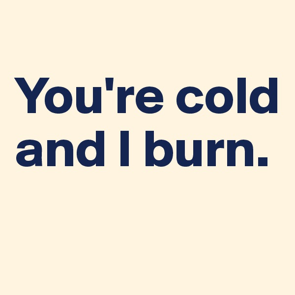 You're cold and I burn.