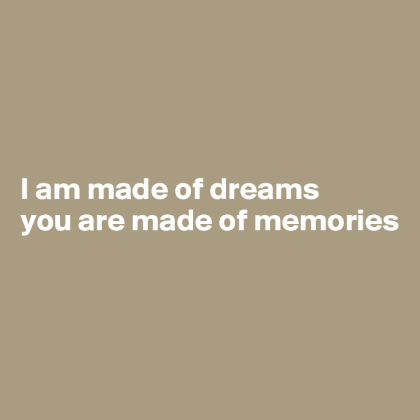 I am made of dreams you are made of memories