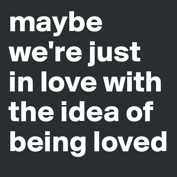 maybe we're just in love with the idea of being loved