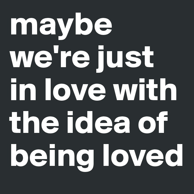 maybe we re just in love with the idea of being loved post by