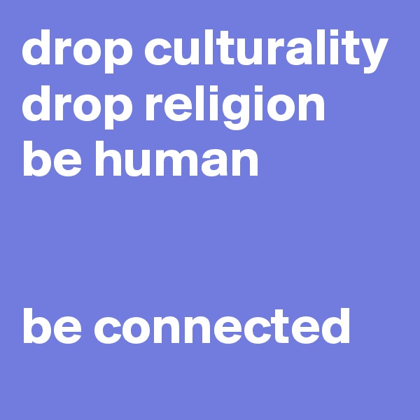 drop culturality drop religion be human   be connected