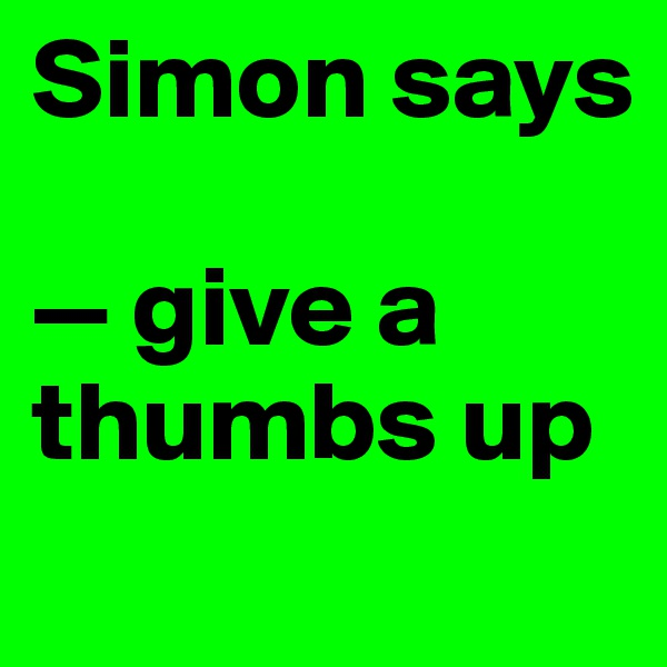 Simon says  — give a thumbs up