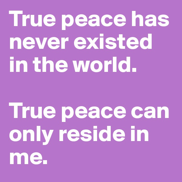 True peace has never existed in the world.  True peace can only reside in me.