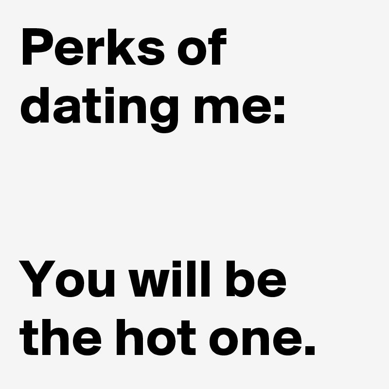 Perks of dating me pics