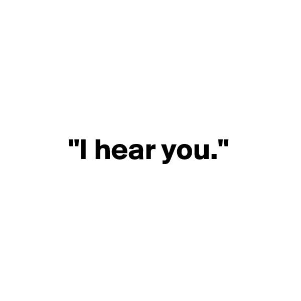 """""""I hear you."""""""