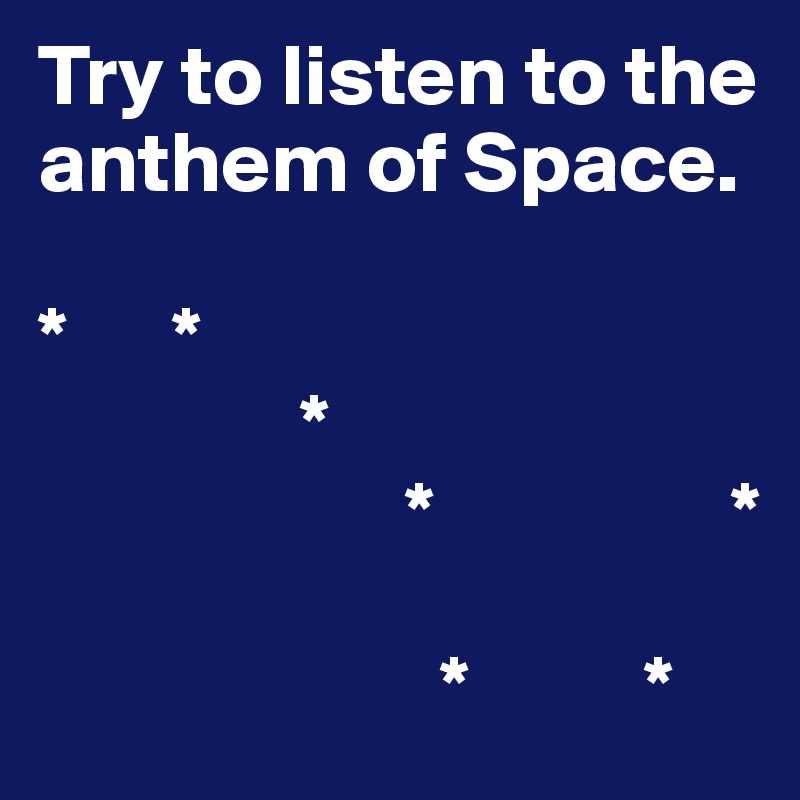 Try to listen to the anthem of Space.  *      *                *                      *                 *                         *          *