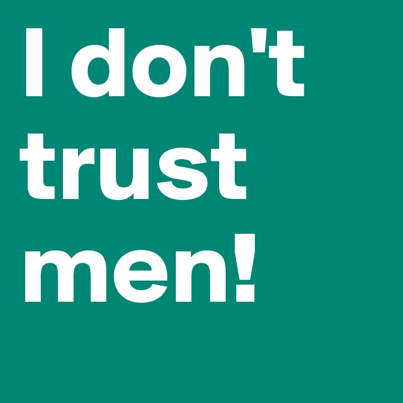 I don't trust men!
