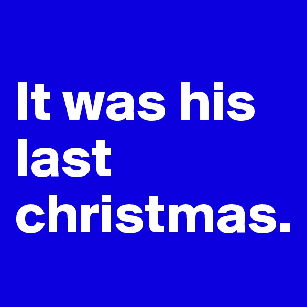 It was his last christmas.