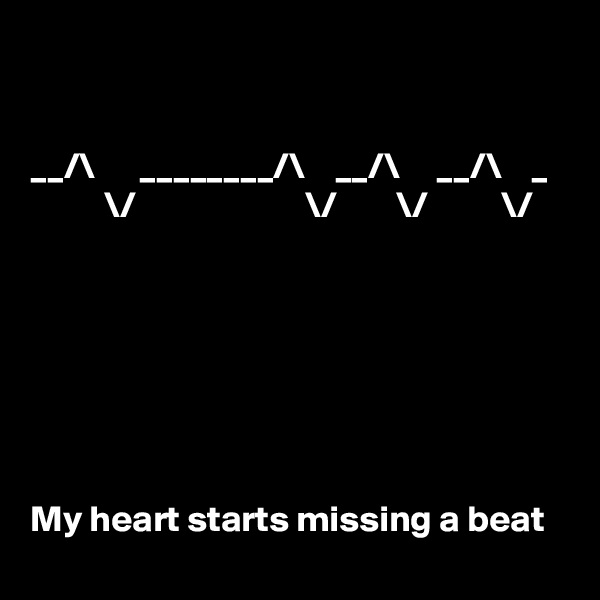 __/\      ________/\    __/\     __/\    _           \/                       \/        \/          \/        My heart starts missing a beat