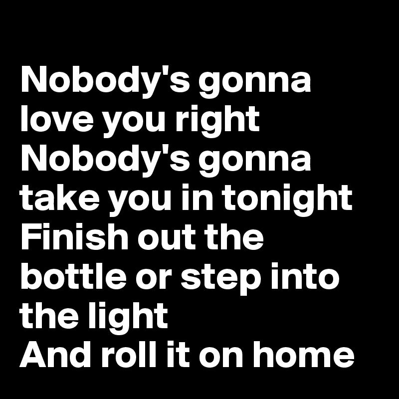 Nobody's gonna love you right Nobody's gonna take you in tonight Finish out the bottle or step into the light And roll it on home