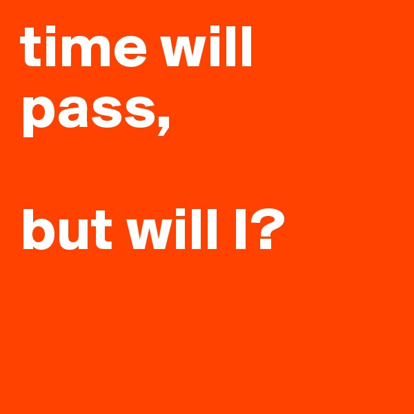 time will pass,   but will I?
