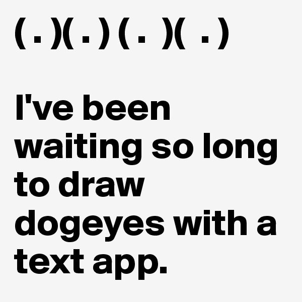 ( . )( . ) ( .  )(  . )  I've been waiting so long to draw dogeyes with a text app.