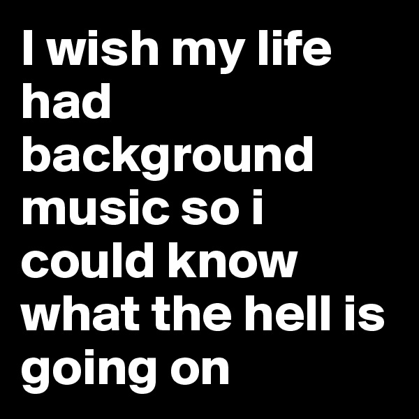 I wish my life had background music so i could know what the hell is going on