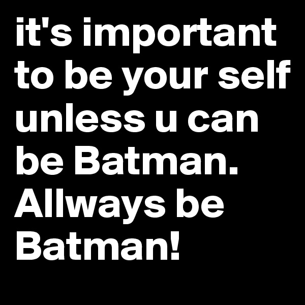 it's important to be your self unless u can be Batman. Allways be Batman!